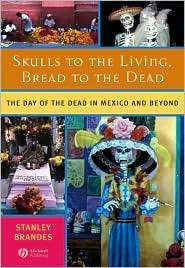 Skulls to the Living, Bread to the Dead The Day of the Dead in Mexico