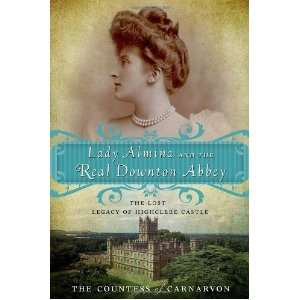 Almina and the Real Downton Abbey: The Lost Legacy of Highclere Castle