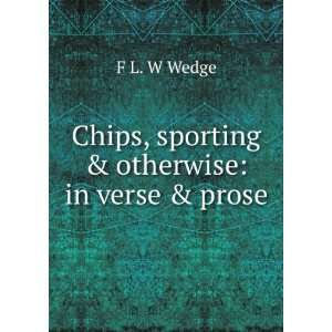 Chips, sporting & oerwise in verse & prose F L. W Wedge Books