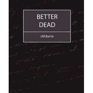 Better Dead   J.M.Barrie (9781604241228): J.M.Barrie: Books